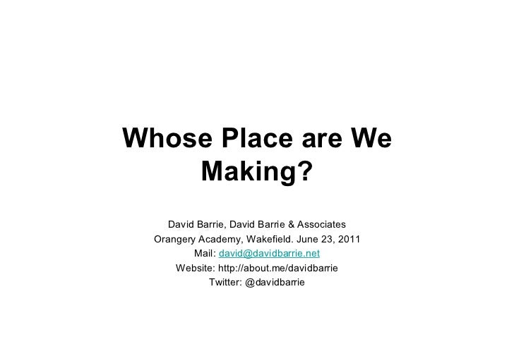 Whose Place are We    Making?     David Barrie, David Barrie & Associates  Orangery Academy, Wakefield. June 23, 2011     ...