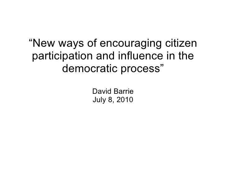 """"""" New ways of encouraging citizen participation and influence in the democratic process"""" David Barrie July 8, 2010"""