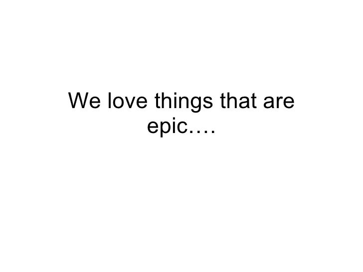 We love things that are epic….