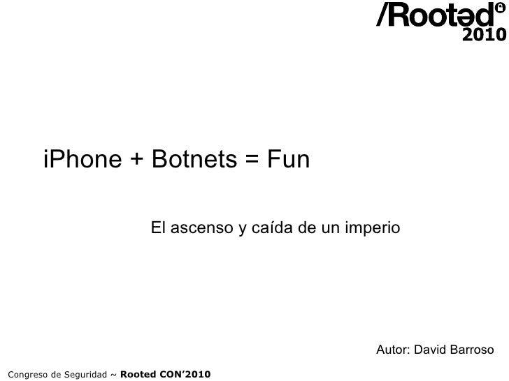 iPhone + Botnets = Fun El ascenso y caída de un imperio Congreso de Seguridad ~  Rooted CON'2010 Autor: David Barroso