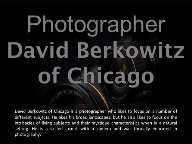 Photographer David Berkowitz of Chicago David Berkowitz of Chicago is a photographer who likes to focus on a number of dif...