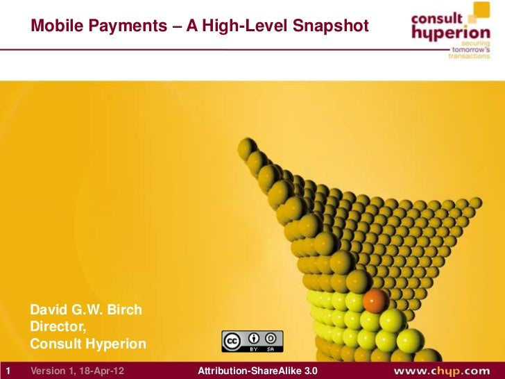 Mobile Payments – A High-Level Snapshot    David G.W. Birch    Director,    Consult Hyperion1   Version 1, 18-Apr-12   Att...