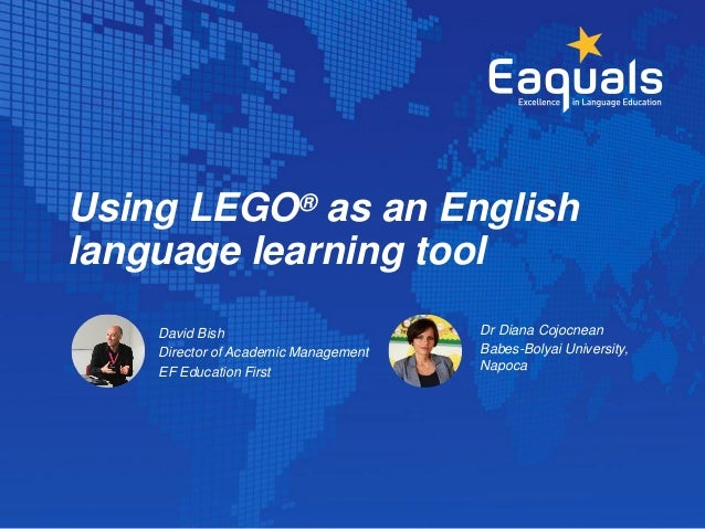 Using LEGO® as an English language learning tool David Bish Director of Academic Management EF Education First Dr Diana Co...