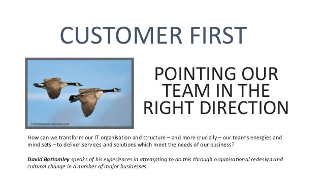 CUSTOMER FIRST POINTING OUR TEAM IN THE RIGHT DIRECTION How can we transform our IT organisation and structure – and more ...