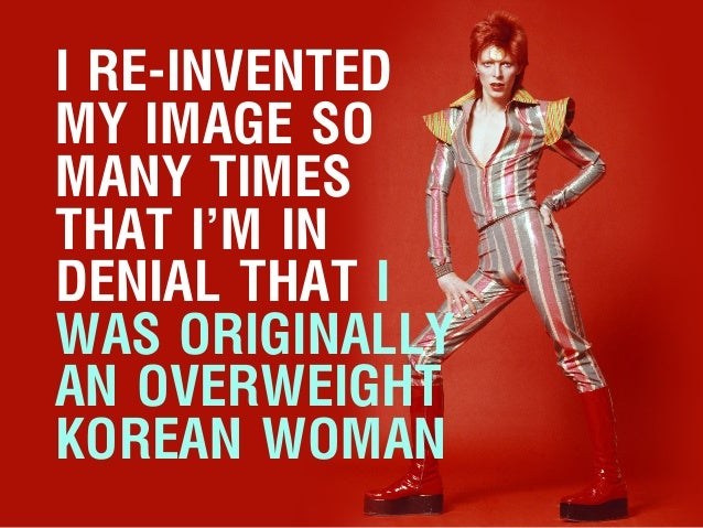 I RE-INVENTED MY IMAGE SO MANY TIMES THAT I'M IN DENIAL THAT I WAS ORIGINALLY AN OVERWEIGHT KOREAN WOMAN