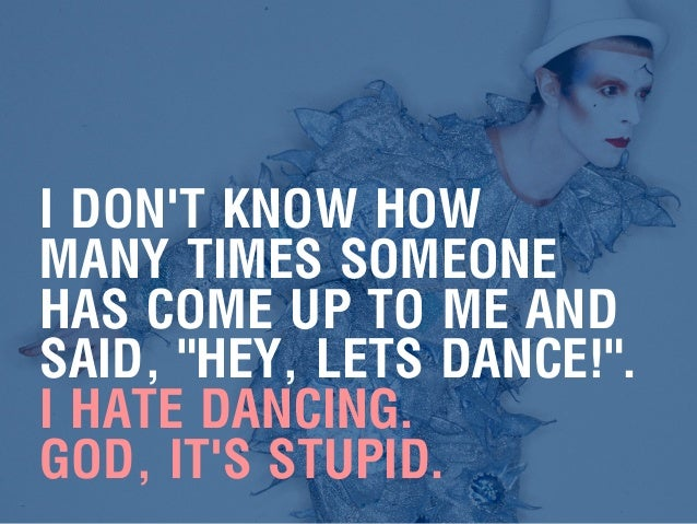 """I DON'T KNOW HOW MANY TIMES SOMEONE HAS COME UP TO ME AND SAID, """"HEY, LETS DANCE!"""". I HATE DANCING. GOD, IT'S STUPID."""