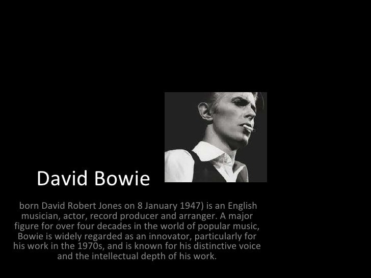David Bowie  bornDavid Robert Joneson 8 January 1947) is an English musician, actor, record producer andarranger. A ma...
