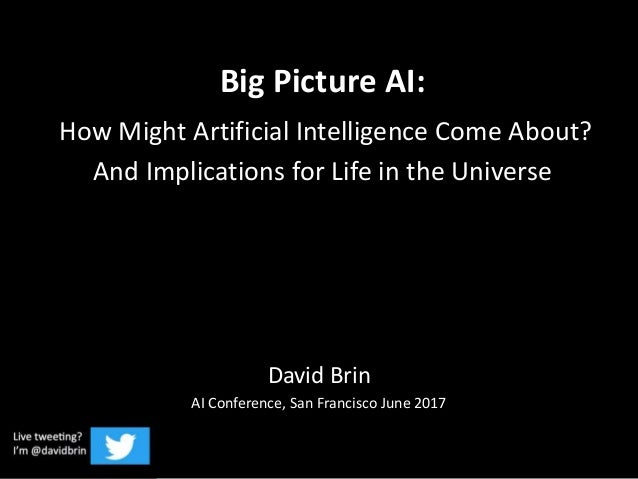 Big Picture AI: How Might Artificial Intelligence Come About? And Implications for Life in the Universe David Brin AI Conf...