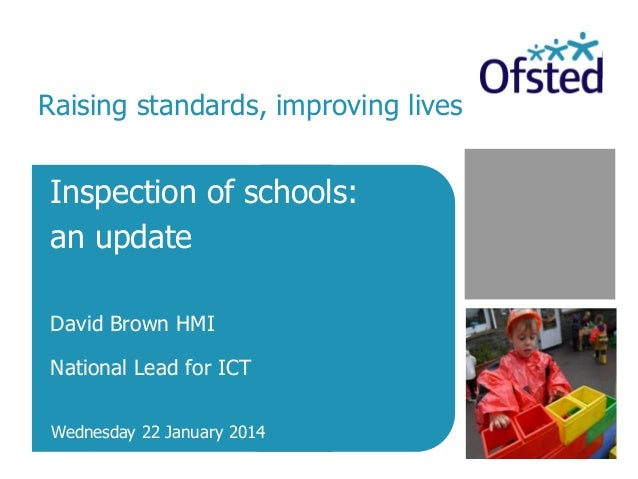 Inspection of schools: an update David Brown HMI National Lead for ICT Wednesday 22 January 2014 Raising standards, improv...