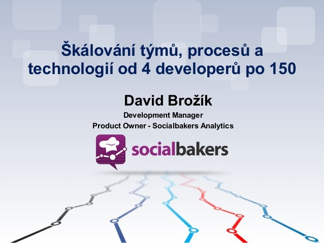 Škálování týmů, procesů a technologií od 4 developerů po 150 ! David Brožík Development Manager Product Owner - Socialbake...