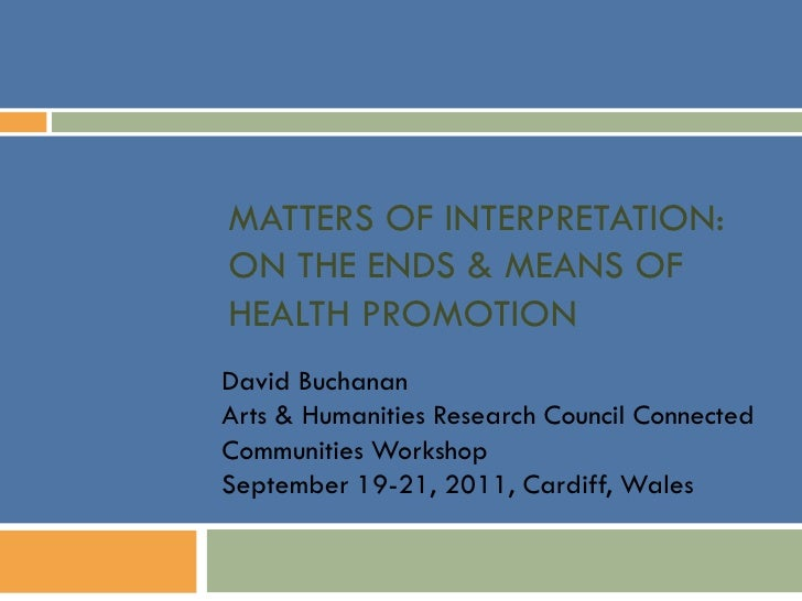 MATTERS OF INTERPRETATION:ON THE ENDS & MEANS OFHEALTH PROMOTIONDavid BuchananArts & Humanities Research Council Connected...