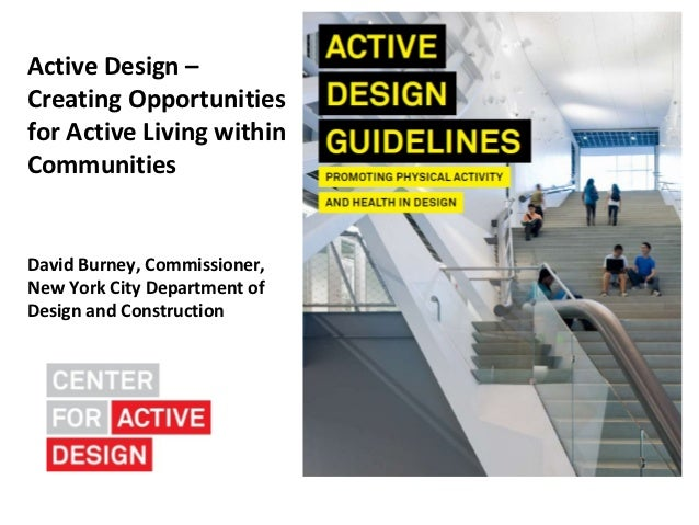 Active Design –Creating Opportunitiesfor Active Living withinCommunitiesDavid Burney, Commissioner,New York City Departmen...
