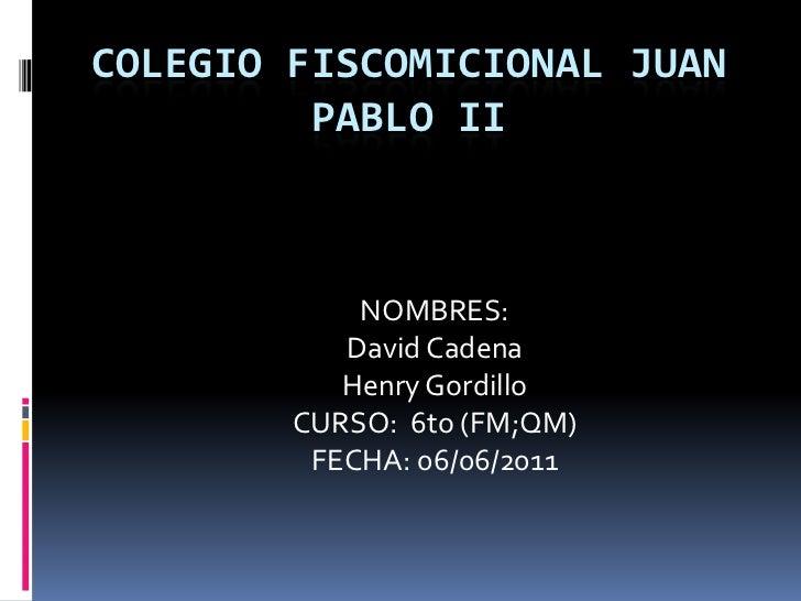 COLEGIO FISCOMICIONAL JUAN PABLO II<br />NOMBRES: <br />David Cadena <br />Henry Gordillo<br />CURSO:  6to (FM;QM)<br />FE...