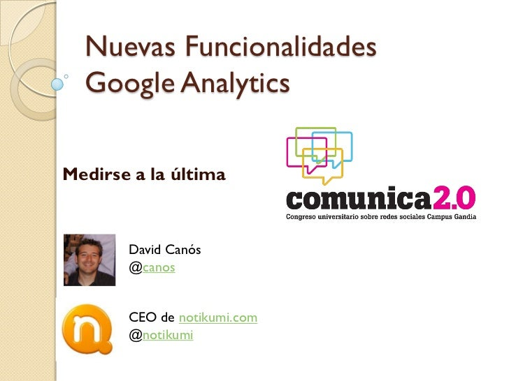Nuevas Funcionalidades  Google AnalyticsMedirse a la última       David Canós       @canos       CEO de notikumi.com      ...