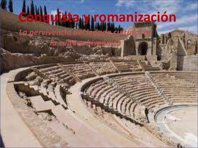 La pervivencia del legado cultural enla cultura hispánicaConquista y romanización