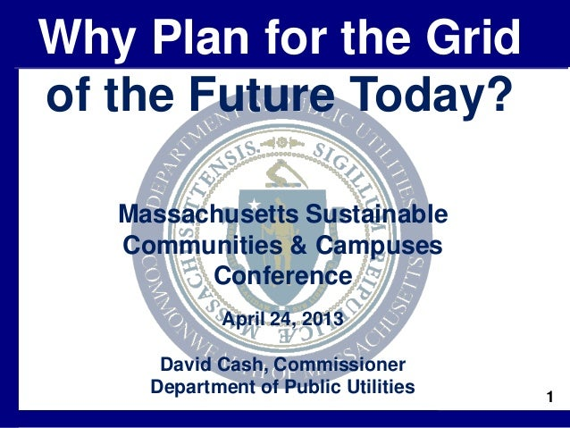 1Massachusetts SustainableCommunities & CampusesConferenceApril 24, 2013David Cash, CommissionerDepartment of Public Utili...