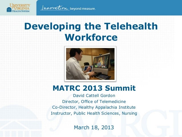 Developing the Telehealth Workforce  MATRC 2013 Summit David Cattell Gordon Director, Office of Telemedicine Co-Director, ...