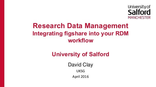 David Clay UKSG April 2016 Research Data Management Integrating figshare into your RDM workflow University of Salford