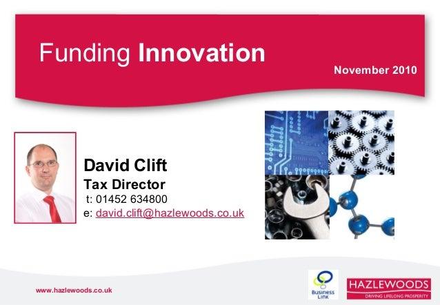 www.hazlewoods.co.uk Funding Innovation November 2010 David Clift Tax Director t: 01452 634800 e: david.clift@hazlewoods.c...