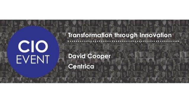 Transformation through Innovation ……………………………………………... David Cooper Centrica