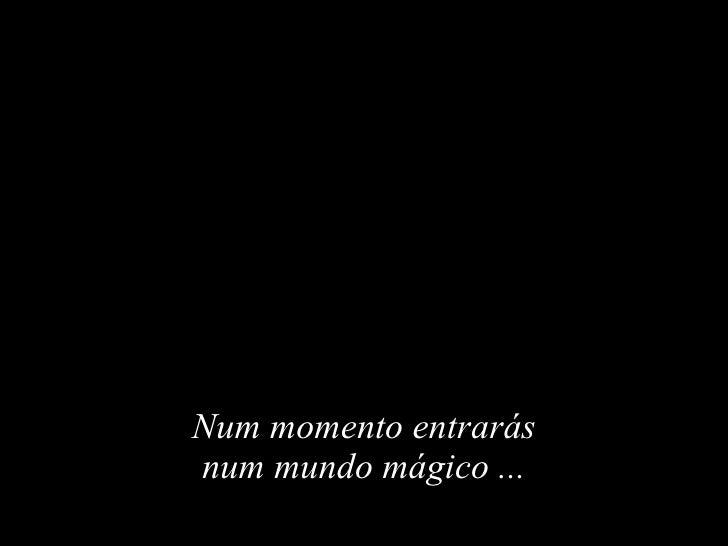 Num momento entrarás num mundo mágico  ...