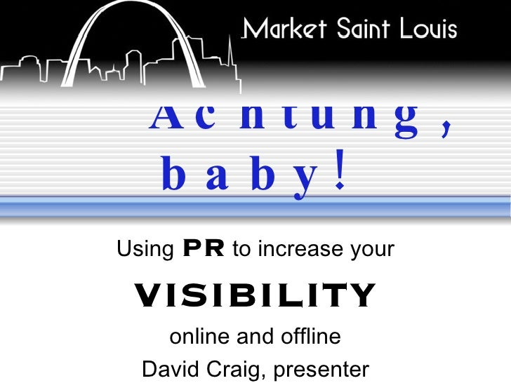 Achtung, baby! Using  PR  to increase your  VISIBILITY online and offline David Craig, presenter