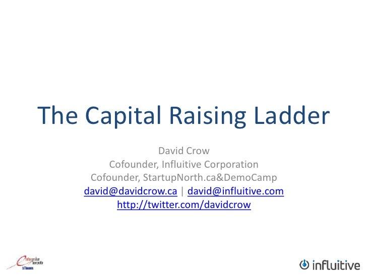 The Capital Raising Ladder<br />David Crow<br />Cofounder, Influitive Corporation<br />Cofounder, StartupNorth.ca & DemoCa...