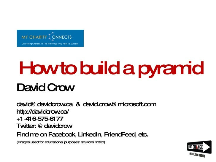 How to build a pyramid David Crow david@davidcrow.ca  &  [email_address] http://davidcrow.ca/ +1-416-575-6177 Twitter: @da...