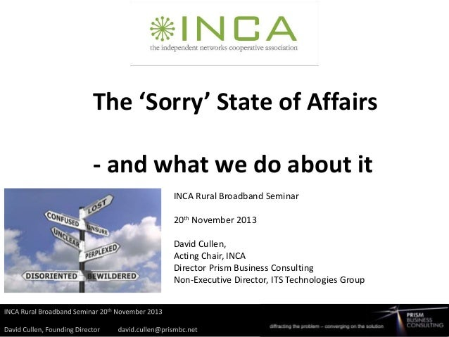 The 'Sorry' State of Affairs - and what we do about it INCA Rural Broadband Seminar  20th November 2013 David Cullen, Acti...