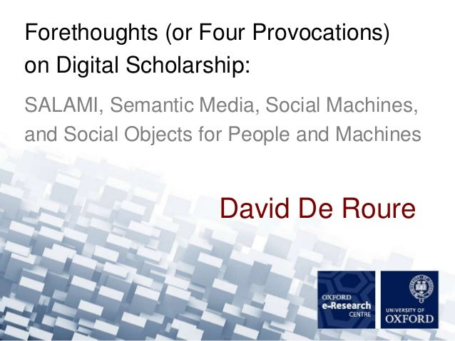 Forethoughts (or Four Provocations)on Digital Scholarship:SALAMI, Semantic Media, Social Machines,and Social Objects for P...