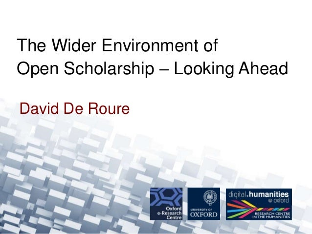David De Roure The Wider Environment of Open Scholarship – Looking Ahead