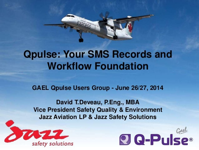Qpulse: Your SMS Records and Workflow Foundation GAEL Qpulse Users Group - June 26/27, 2014 David T.Deveau, P.Eng., MBA Vi...
