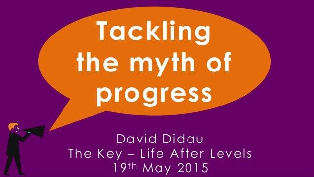 Tackling the myth of progress David Didau The Key – Life After Levels 19th May 2015