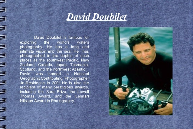 David Doubilet        David Doubilet is famous forexploring     the     worlds  watersphotography. He has a long andintima...