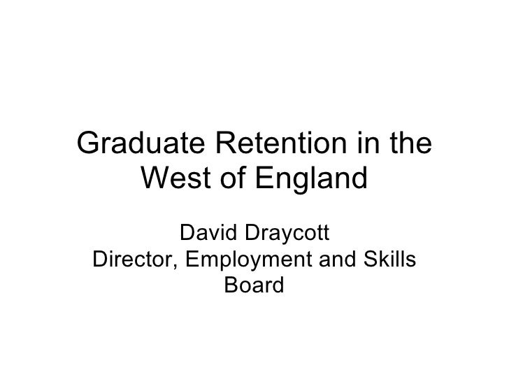 Graduate Retention in the West of England David Draycott Director, Employment and Skills Board