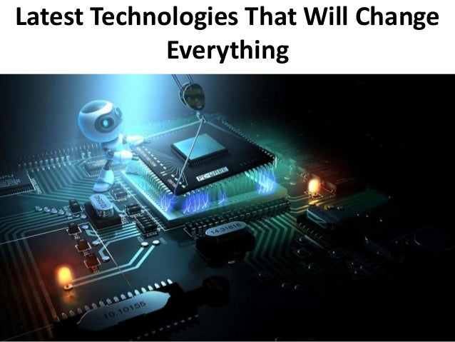 Latest Technologies That Will Change Everything