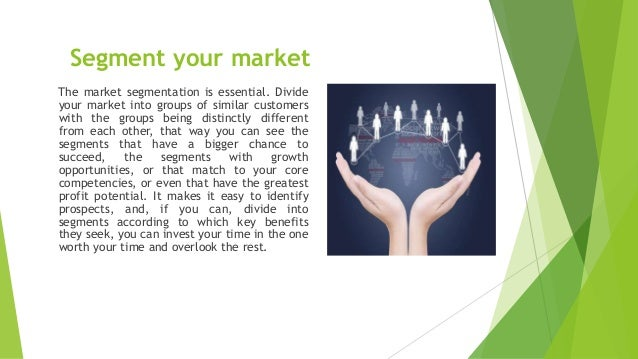 Segment your market The market segmentation is essential. Divide your market into groups of similar customers with the gro...
