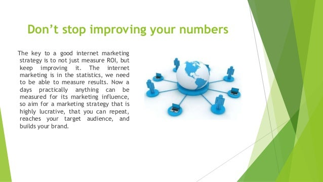 Don't stop improving your numbers The key to a good internet marketing strategy is to not just measure ROI, but keep impro...