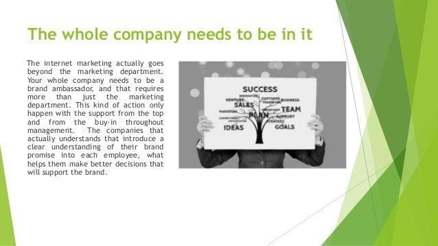 The whole company needs to be in it The internet marketing actually goes beyond the marketing department. Your whole compa...