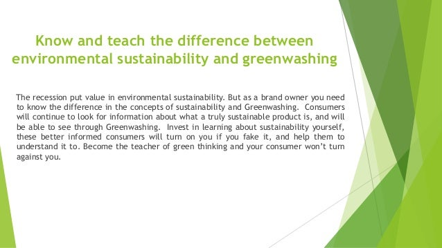 Know and teach the difference between environmental sustainability and greenwashing The recession put value in environment...