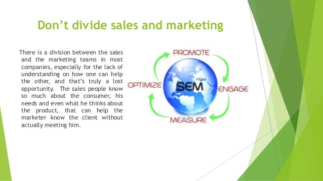 Don't divide sales and marketing There is a division between the sales and the marketing teams in most companies, especial...