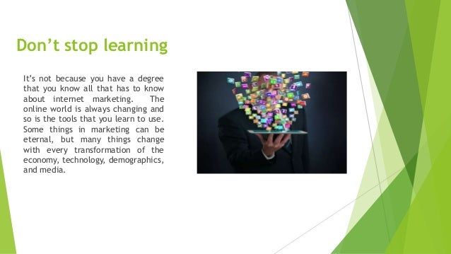 Don't stop learning It's not because you have a degree that you know all that has to know about internet marketing. The on...