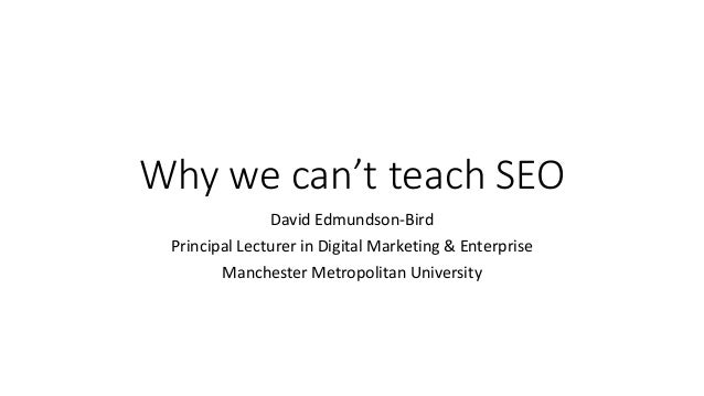 Why we can't teach SEO David Edmundson-Bird Principal Lecturer in Digital Marketing & Enterprise Manchester Metropolitan U...