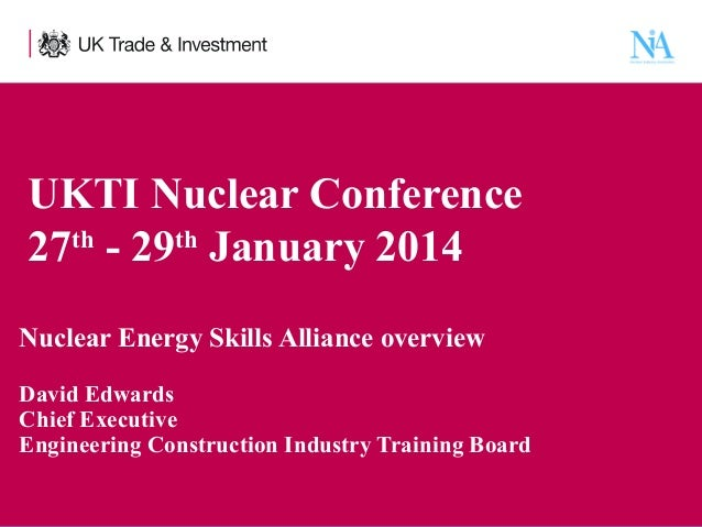 UKTI Nuclear Conference 27th - 29th January 2014 Nuclear Energy Skills Alliance overview David Edwards Chief Executive Eng...