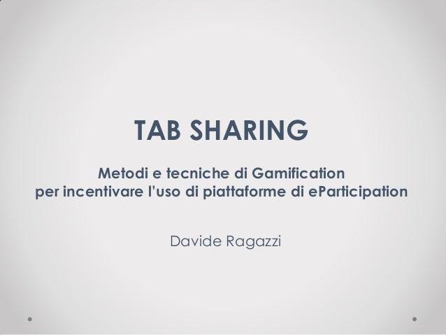 TAB SHARING Metodi e tecniche di Gamification per incentivare l'uso di piattaforme di eParticipation Davide Ragazzi