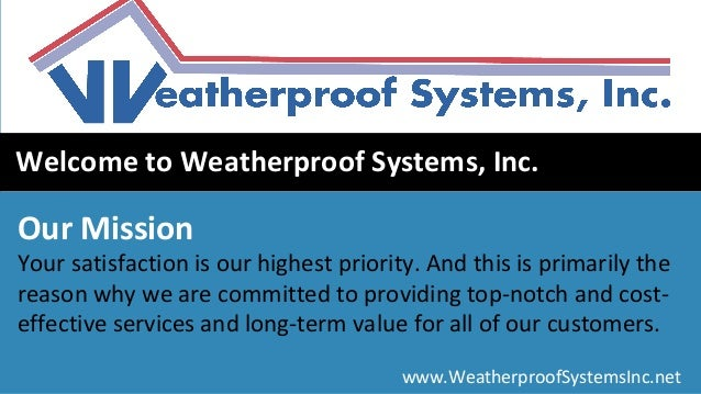 www.WeatherproofSystemsInc.net Welcome to Weatherproof Systems, Inc. Our Mission Your satisfaction is our highest priority...