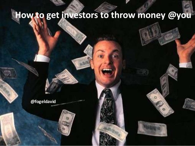How to get investors to throw money @you  @fogeldavid