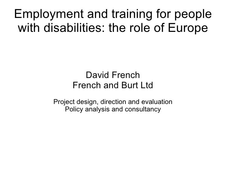 Employment and training for people with disabilities: the role of Europe David French French and Burt Ltd Project design, ...