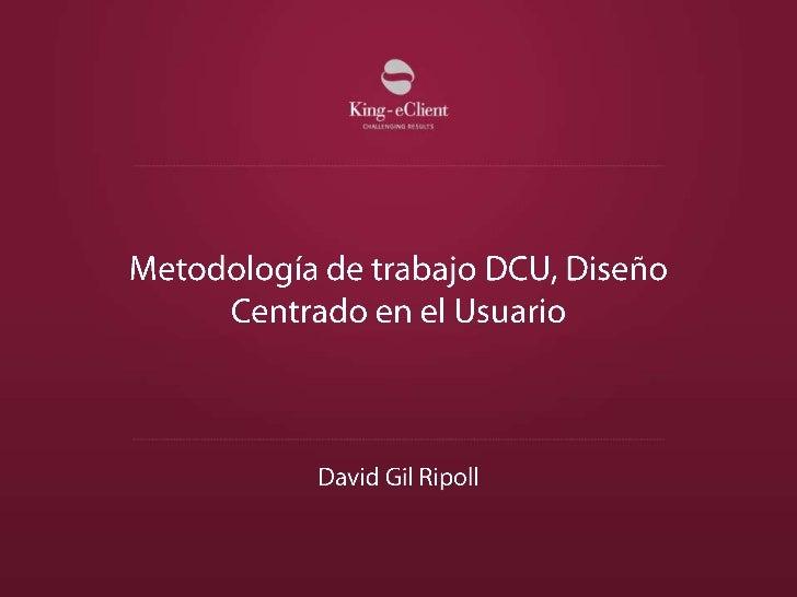 Metodología de trabajo DCU, Diseño Centrado en el Usuario<br />David Gil Ripoll<br />