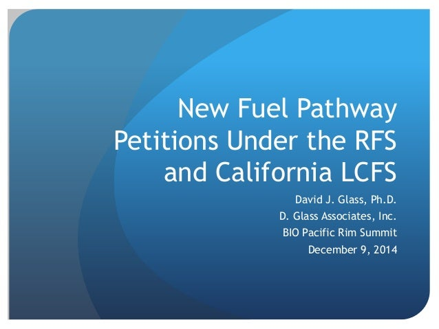 New Fuel Pathway  Petitions Under the RFS  and California LCFS  David J. Glass, Ph.D.  D. Glass Associates, Inc.  BIO Paci...